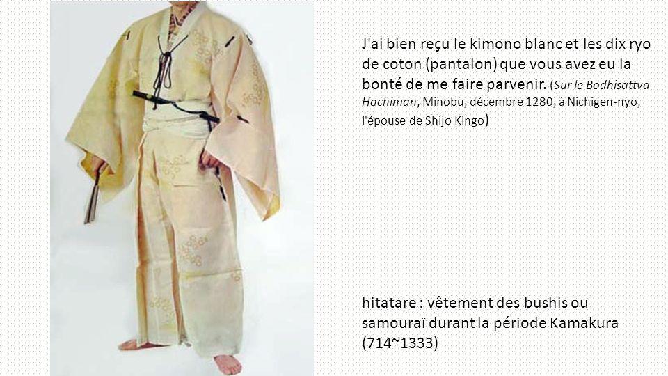 J ai bien reçu le kimono blanc et les dix ryo de coton (pantalon) que vous avez eu la bonté de me faire parvenir. (Sur le Bodhisattva Hachiman, Minobu, décembre 1280, à Nichigen-nyo, l épouse de Shijo Kingo)