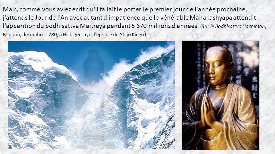 Mais, comme vous aviez écrit qu il fallait le porter le premier jour de l année prochaine, j attends le Jour de l An avec autant d impatience que le vénérable Mahakashyapa attendit l apparition du bodhisattva Maitreya pendant 5 670 millions d années.