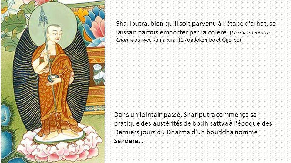 Shariputra, bien qu il soit parvenu à l étape d arhat, se laissait parfois emporter par la colère. (Le savant maître Chan-wou-wei, Kamakura, 1270 à Joken-bo et Gijo-bo)