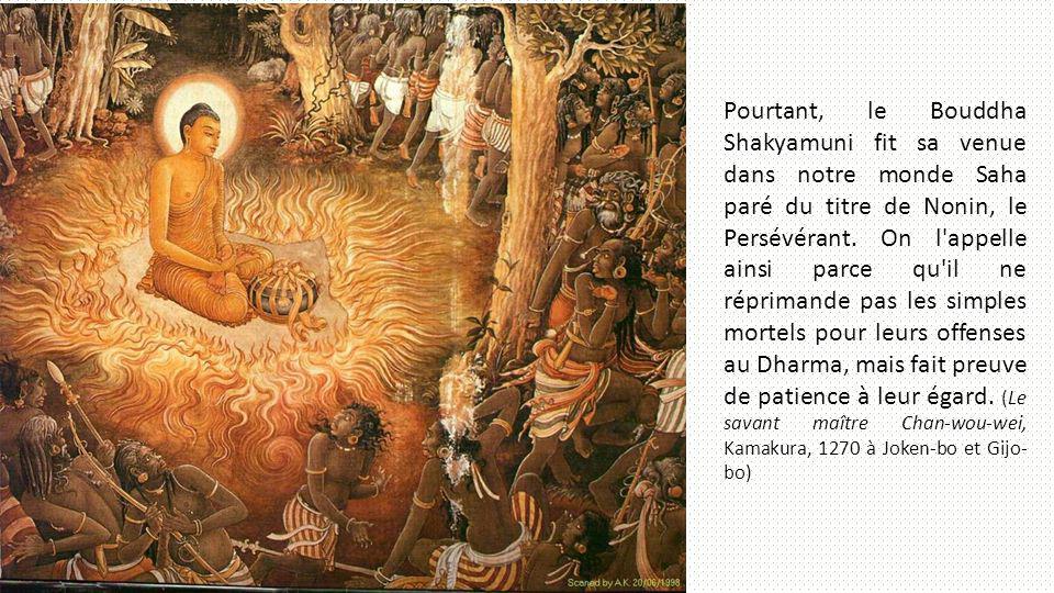 Pourtant, le Bouddha Shakyamuni fit sa venue dans notre monde Saha paré du titre de Nonin, le Persévérant.