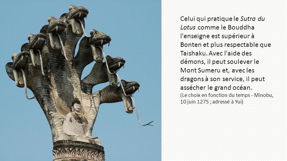 Celui qui pratique le Sutra du Lotus comme le Bouddha l enseigne est supérieur à Bonten et plus respectable que Taishaku. Avec l aide des démons, il peut soulever le Mont Sumeru et, avec les dragons à son service, il peut assécher le grand océan.