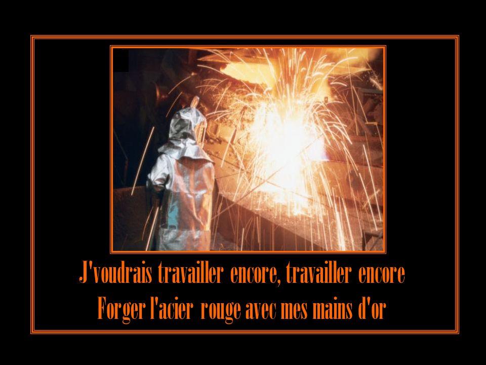 J voudrais travailler encore, travailler encore Forger l acier rouge avec mes mains d or