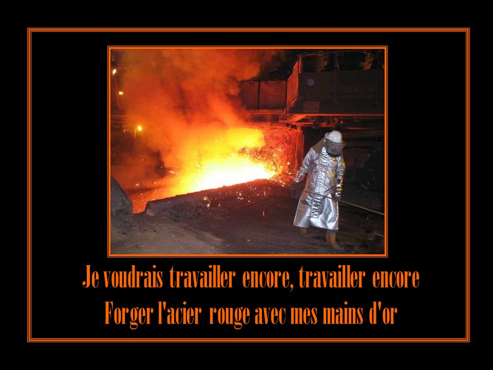 Je voudrais travailler encore, travailler encore Forger l acier rouge avec mes mains d or