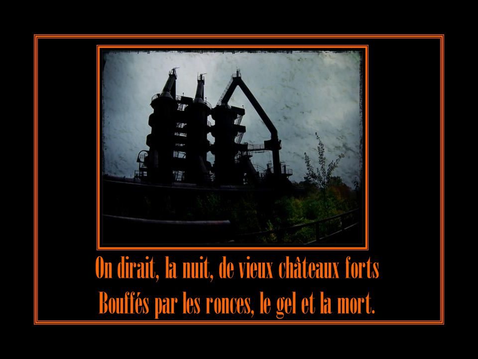 On dirait, la nuit, de vieux châteaux forts Bouffés par les ronces, le gel et la mort.