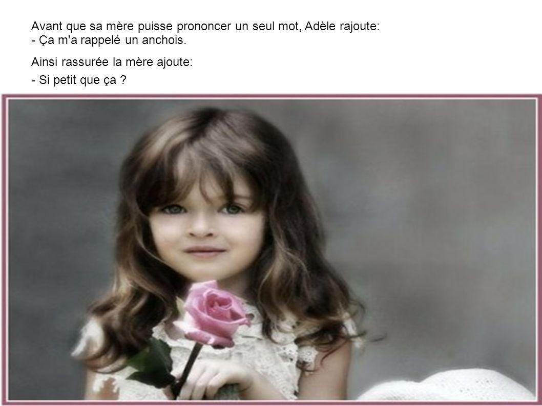 Avant que sa mère puisse prononcer un seul mot, Adèle rajoute: - Ça m a rappelé un anchois.