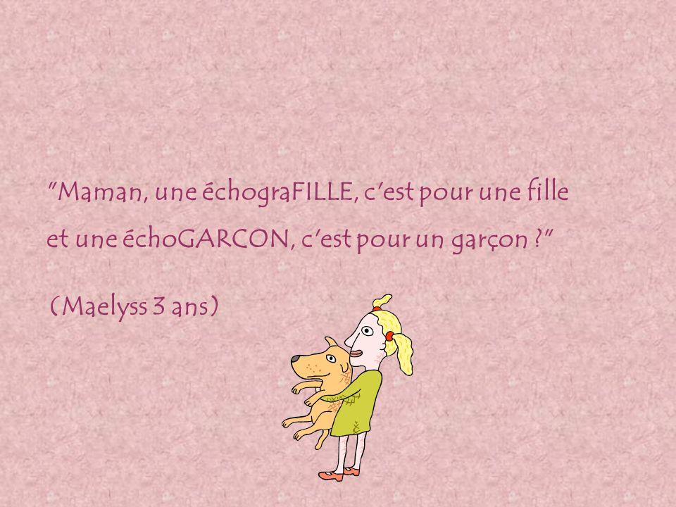 Maman, une échograFILLE, c est pour une fille et une échoGARCON, c est pour un garçon (Maelyss 3 ans)