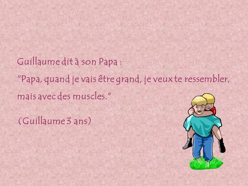 Guillaume dit à son Papa : Papa, quand je vais être grand, je veux te ressembler, mais avec des muscles. (Guillaume 3 ans)