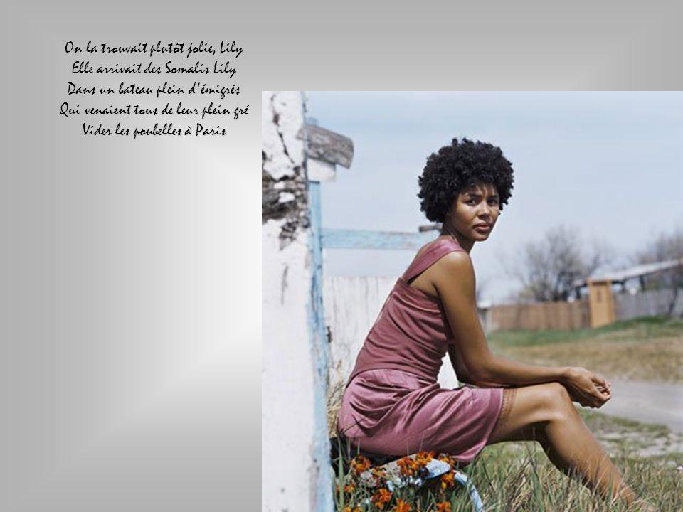 On la trouvait plutôt jolie, Lily Elle arrivait des Somalis Lily Dans un bateau plein d émigrés Qui venaient tous de leur plein gré Vider les poubelles à Paris