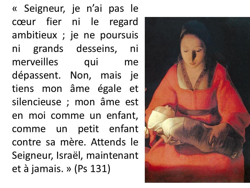 « Seigneur, je n'ai pas le cœur fier ni le regard ambitieux ; je ne poursuis ni grands desseins, ni merveilles qui me dépassent.