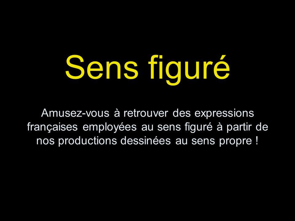 Sens figuré Amusez-vous à retrouver des expressions françaises employées au sens figuré à partir de nos productions dessinées au sens propre !
