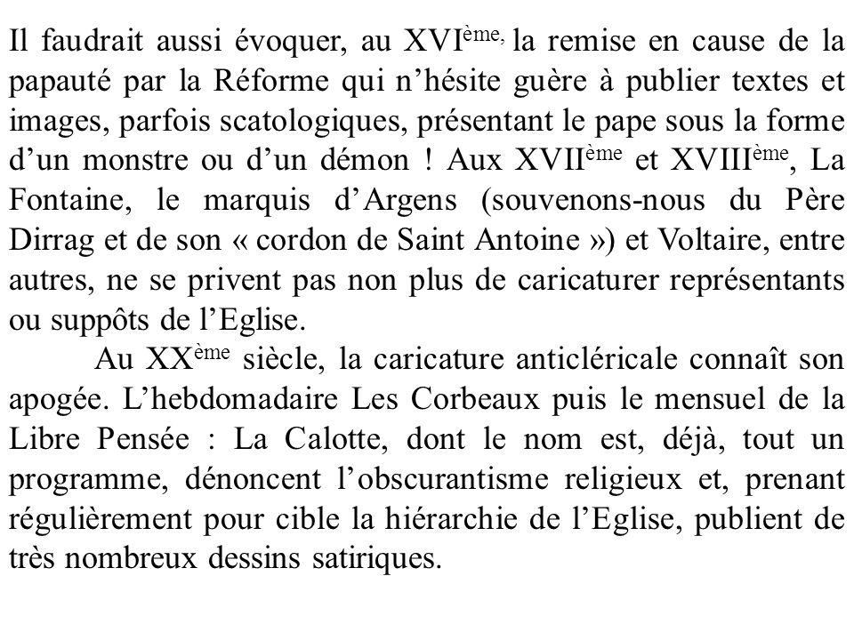 Il faudrait aussi évoquer, au XVIème, la remise en cause de la papauté par la Réforme qui n'hésite guère à publier textes et images, parfois scatologiques, présentant le pape sous la forme d'un monstre ou d'un démon ! Aux XVIIème et XVIIIème, La Fontaine, le marquis d'Argens (souvenons-nous du Père Dirrag et de son « cordon de Saint Antoine ») et Voltaire, entre autres, ne se privent pas non plus de caricaturer représentants ou suppôts de l'Eglise.