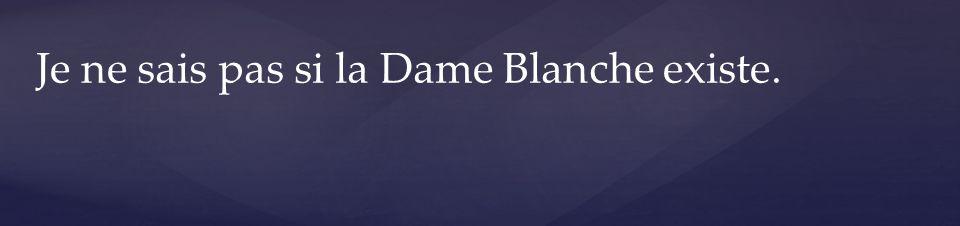 Je ne sais pas si la Dame Blanche existe.