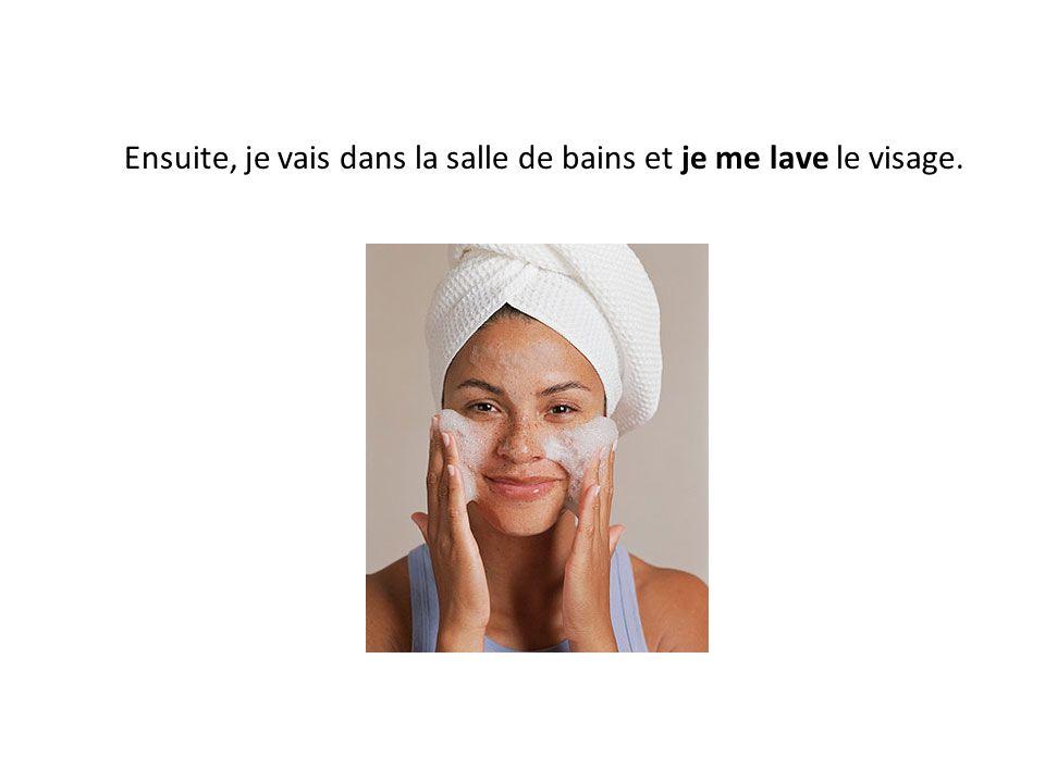 Ensuite, je vais dans la salle de bains et je me lave le visage.