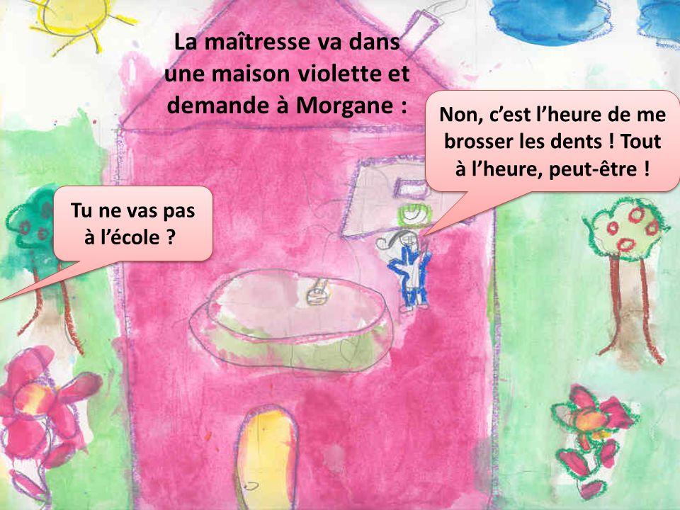 La maîtresse va dans une maison violette et demande à Morgane :