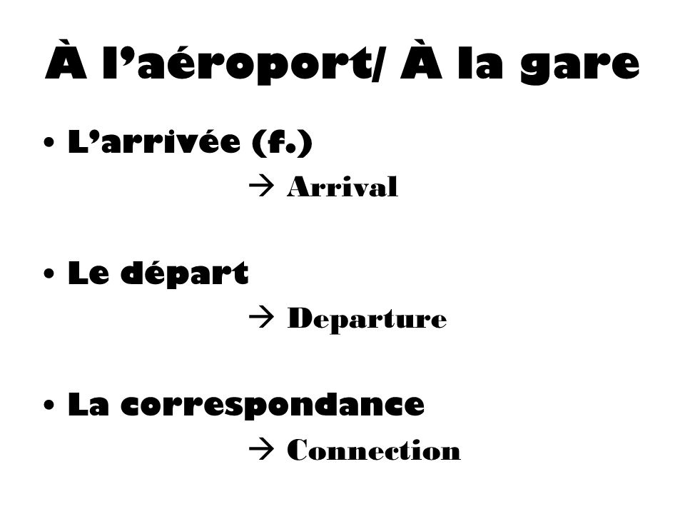 À l'aéroport/ À la gare L'arrivée (f.)  Arrival Le départ  Departure