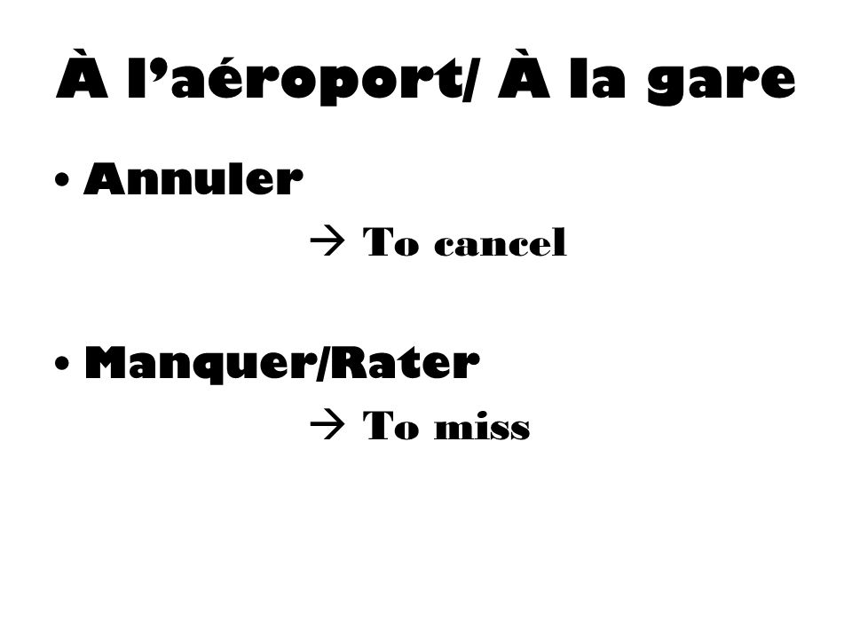 À l'aéroport/ À la gare Annuler  To cancel Manquer/Rater  To miss