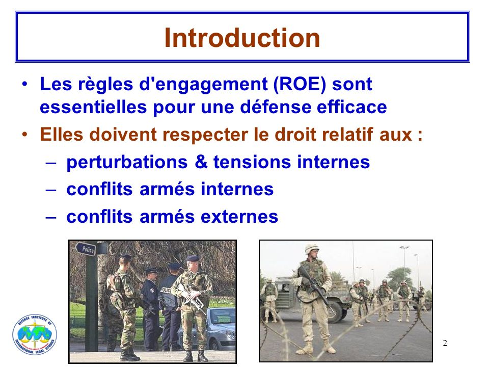 Introduction Les règles d engagement (ROE) sont essentielles pour une défense efficace. Elles doivent respecter le droit relatif aux :