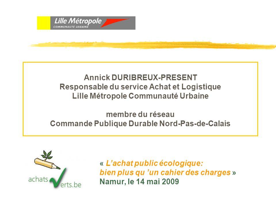 Annick DURIBREUX-PRESENT Responsable du service Achat et Logistique Lille Métropole Communauté Urbaine membre du réseau Commande Publique Durable Nord-Pas-de-Calais