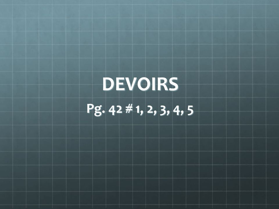 DEVOIRS Pg. 42 # 1, 2, 3, 4, 5