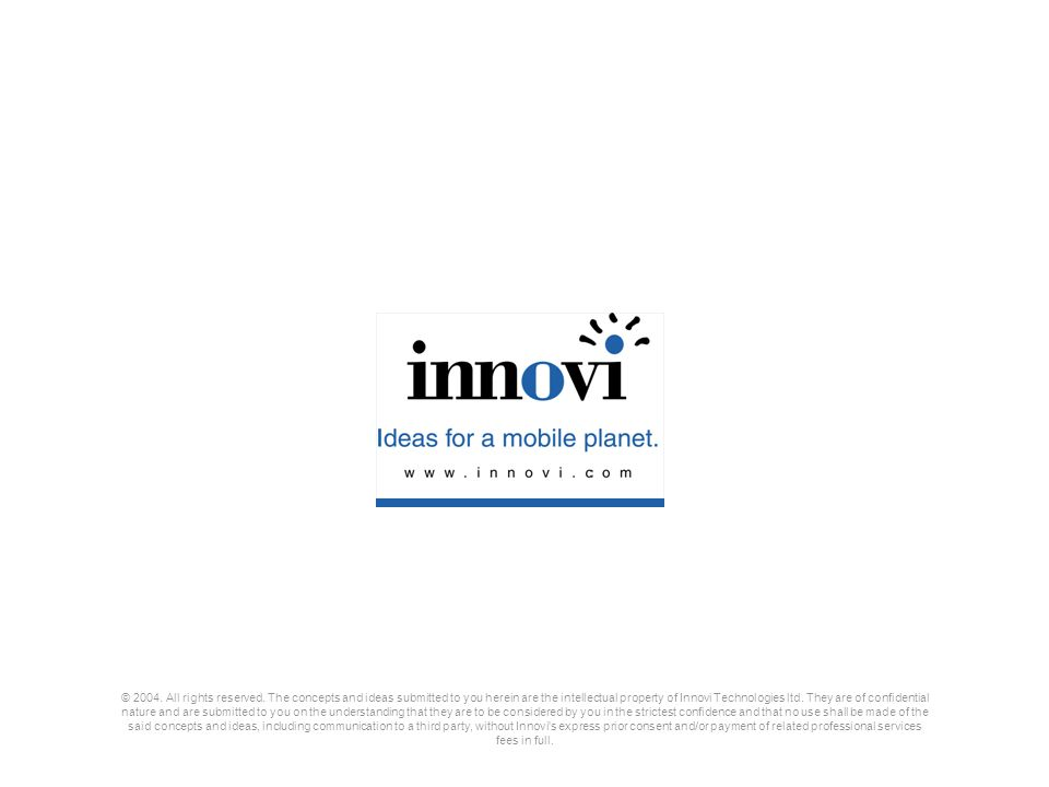 © 2004. All rights reserved. The concepts and ideas submitted to you herein are the intellectual property of Innovi Technologies ltd. They are of confidential nature and are submitted to you on the understanding that they are to be considered by you in the strictest confidence and that no use shall be made of the said concepts and ideas, including communication to a third party, without Innovi s express prior consent and/or payment of related professional services fees in full.