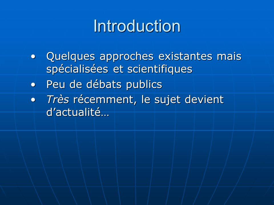 Introduction Quelques approches existantes mais spécialisées et scientifiques. Peu de débats publics.