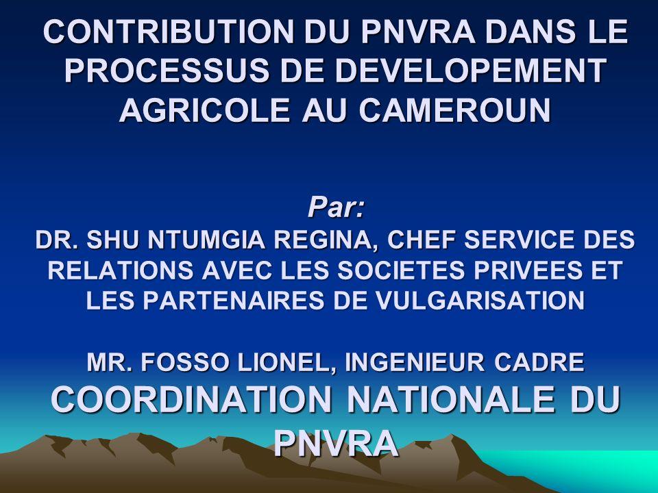 CONTRIBUTION DU PNVRA DANS LE PROCESSUS DE DEVELOPEMENT AGRICOLE AU CAMEROUN Par: DR.