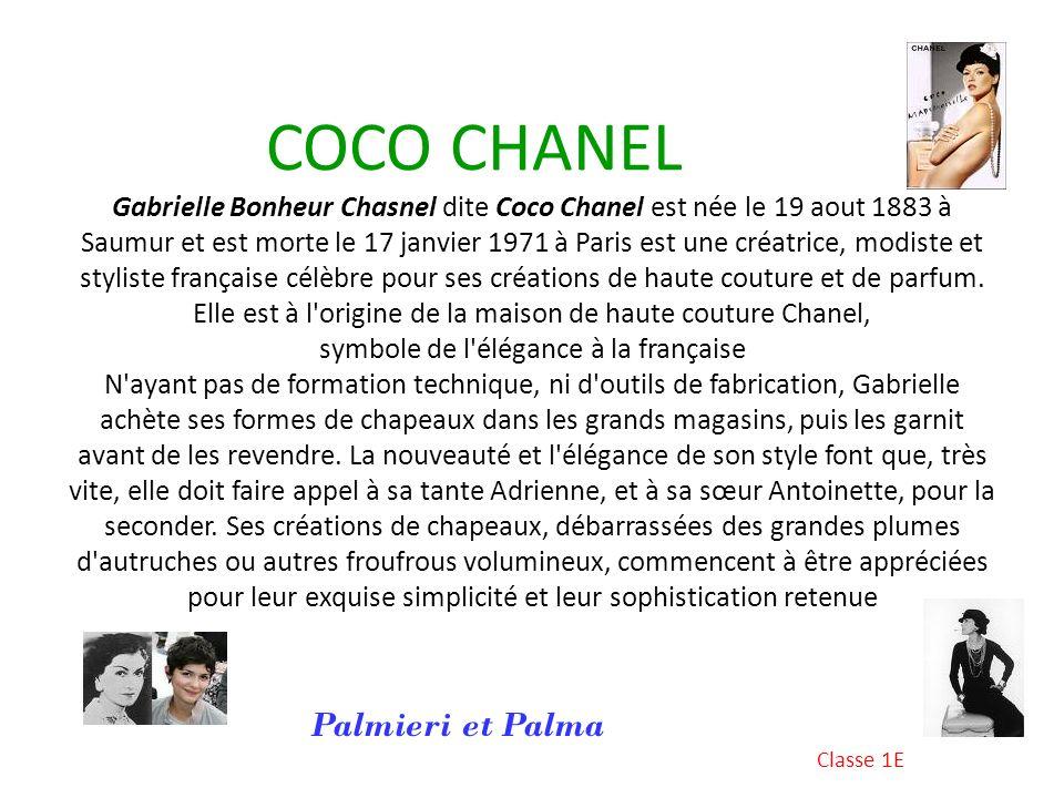 COCO CHANEL Gabrielle Bonheur Chasnel dite Coco Chanel est née le 19 aout 1883 à Saumur et est morte le 17 janvier 1971 à Paris est une créatrice, modiste et styliste française célèbre pour ses créations de haute couture et de parfum. Elle est à l origine de la maison de haute couture Chanel, symbole de l élégance à la française N ayant pas de formation technique, ni d outils de fabrication, Gabrielle achète ses formes de chapeaux dans les grands magasins, puis les garnit avant de les revendre. La nouveauté et l élégance de son style font que, très vite, elle doit faire appel à sa tante Adrienne, et à sa sœur Antoinette, pour la seconder. Ses créations de chapeaux, débarrassées des grandes plumes d autruches ou autres froufrous volumineux, commencent à être appréciées pour leur exquise simplicité et leur sophistication retenue