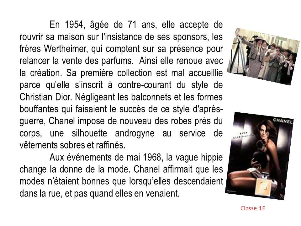 En 1954, âgée de 71 ans, elle accepte de rouvrir sa maison sur l insistance de ses sponsors, les frères Wertheimer, qui comptent sur sa présence pour relancer la vente des parfums. Ainsi elle renoue avec la création. Sa première collection est mal accueillie parce qu'elle s'inscrit à contre-courant du style de Christian Dior. Négligeant les balconnets et les formes bouffantes qui faisaient le succès de ce style d après-guerre, Chanel impose de nouveau des robes près du corps, une silhouette androgyne au service de vêtements sobres et raffinés.