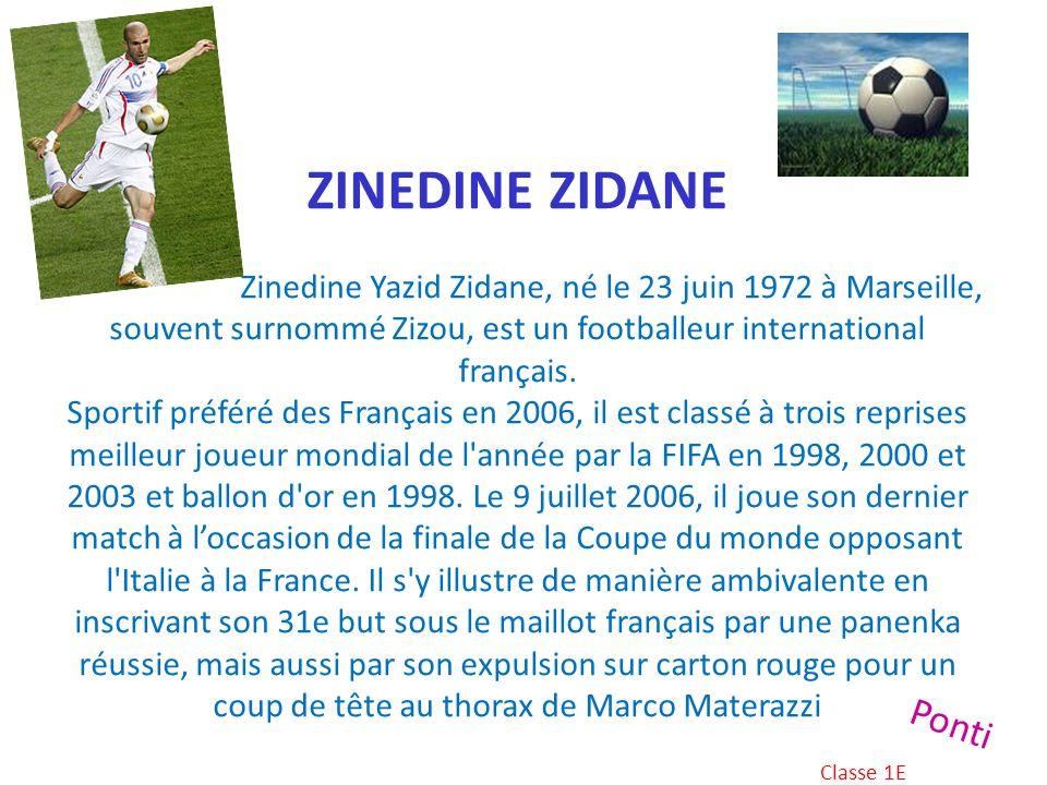 ZINEDINE ZIDANE Zinedine Yazid Zidane, né le 23 juin 1972 à Marseille, souvent surnommé Zizou, est un footballeur international français. Sportif préféré des Français en 2006, il est classé à trois reprises meilleur joueur mondial de l année par la FIFA en 1998, 2000 et 2003 et ballon d or en 1998. Le 9 juillet 2006, il joue son dernier match à l'occasion de la finale de la Coupe du monde opposant l Italie à la France. Il s y illustre de manière ambivalente en inscrivant son 31e but sous le maillot français par une panenka réussie, mais aussi par son expulsion sur carton rouge pour un coup de tête au thorax de Marco Materazzi