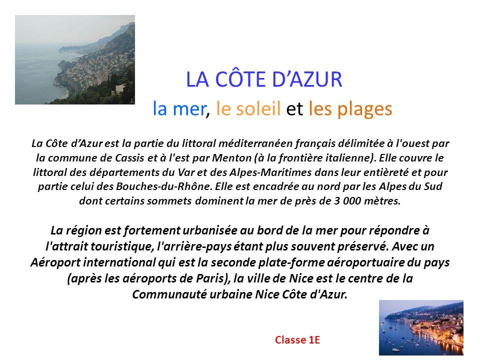 LA CÔTE D'AZUR la mer, le soleil et les plages La Côte d'Azur est la partie du littoral méditerranéen français délimitée à l ouest par la commune de Cassis et à l est par Menton (à la frontière italienne). Elle couvre le littoral des départements du Var et des Alpes-Maritimes dans leur entièreté et pour partie celui des Bouches-du-Rhône. Elle est encadrée au nord par les Alpes du Sud dont certains sommets dominent la mer de près de 3 000 mètres. La région est fortement urbanisée au bord de la mer pour répondre à l attrait touristique, l arrière-pays étant plus souvent préservé. Avec un Aéroport international qui est la seconde plate-forme aéroportuaire du pays (après les aéroports de Paris), la ville de Nice est le centre de la Communauté urbaine Nice Côte d Azur.