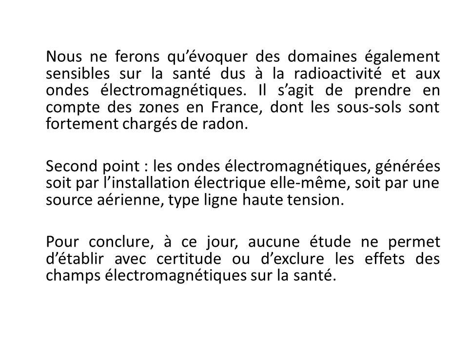 Nous ne ferons qu'évoquer des domaines également sensibles sur la santé dus à la radioactivité et aux ondes électromagnétiques. Il s'agit de prendre en compte des zones en France, dont les sous-sols sont fortement chargés de radon.
