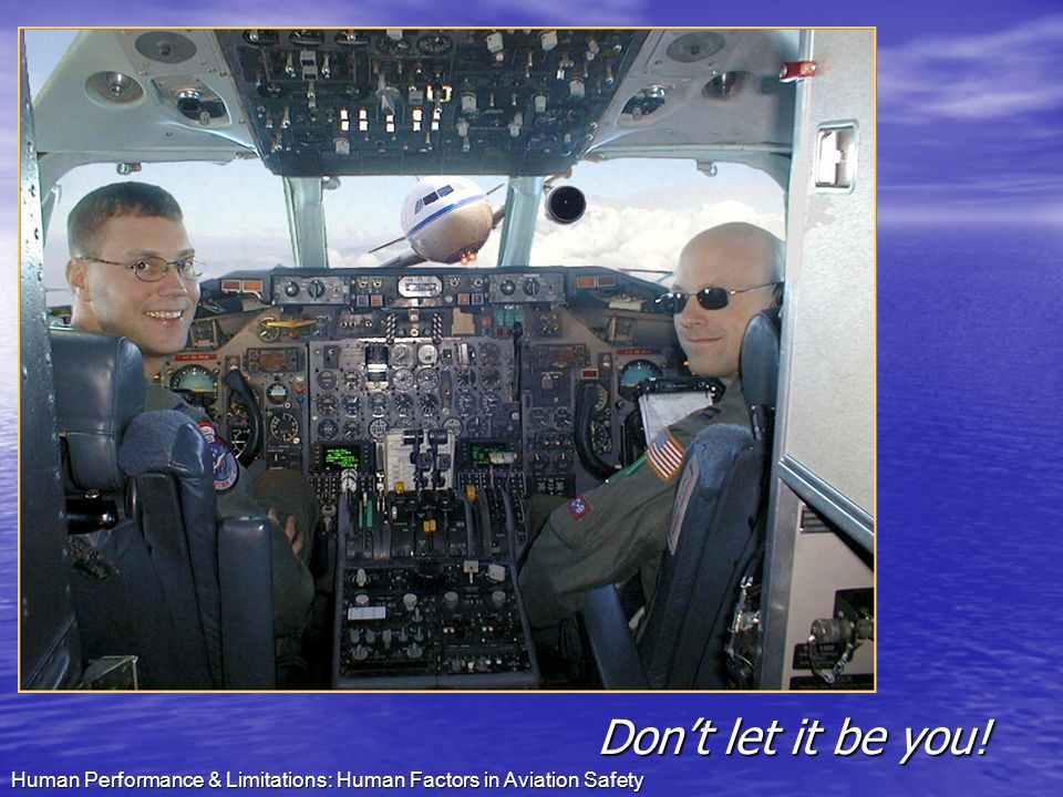 Don't let it be you! Human Performance & Limitations: Human Factors in Aviation Safety