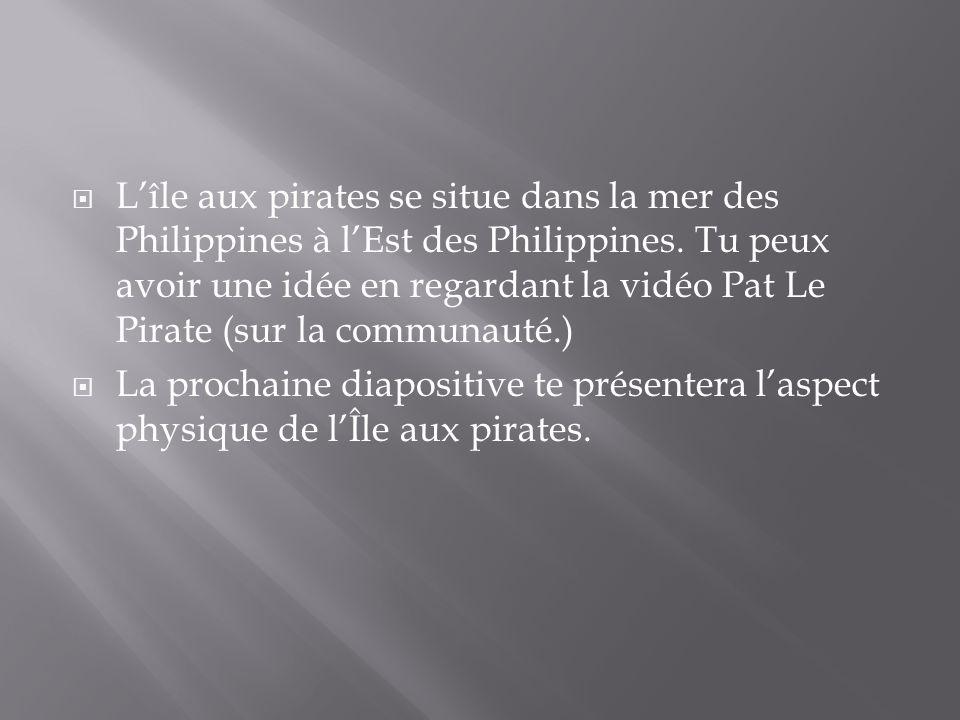 L'île aux pirates se situe dans la mer des Philippines à l'Est des Philippines. Tu peux avoir une idée en regardant la vidéo Pat Le Pirate (sur la communauté.)