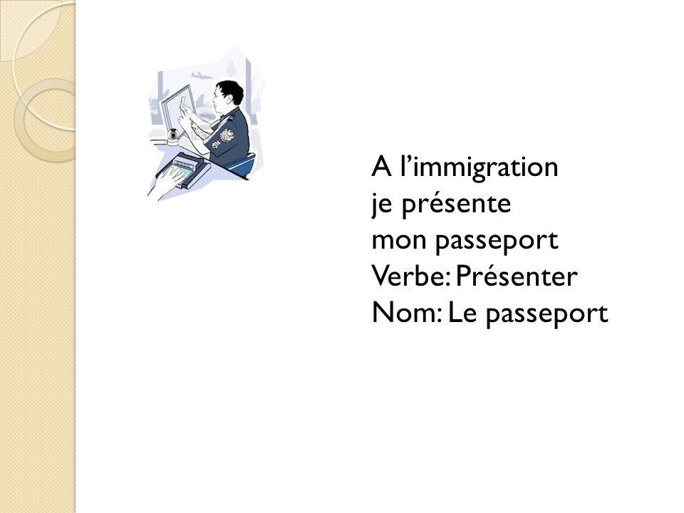 A l'immigration je présente mon passeport Verbe: Présenter Nom: Le passeport