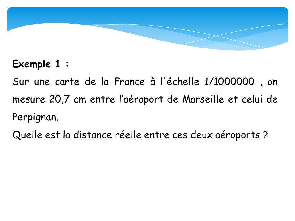 Exemple 1 : Sur une carte de la France à l échelle 1/1000000 , on mesure 20,7 cm entre l'aéroport de Marseille et celui de Perpignan.