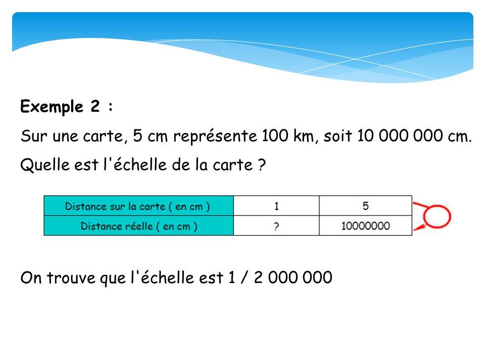 Exemple 2 : Sur une carte, 5 cm représente 100 km, soit 10 000 000 cm. Quelle est l échelle de la carte