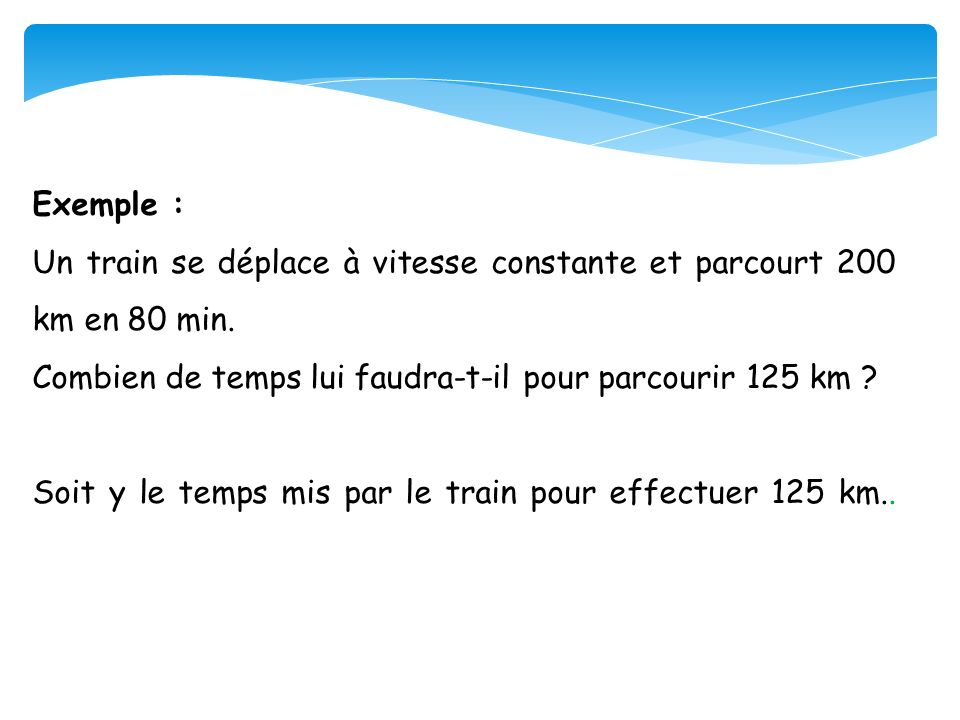 Exemple : Un train se déplace à vitesse constante et parcourt 200 km en 80 min. Combien de temps lui faudra-t-il pour parcourir 125 km