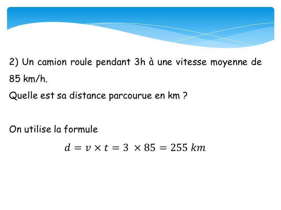 2) Un camion roule pendant 3h à une vitesse moyenne de 85 km/h.