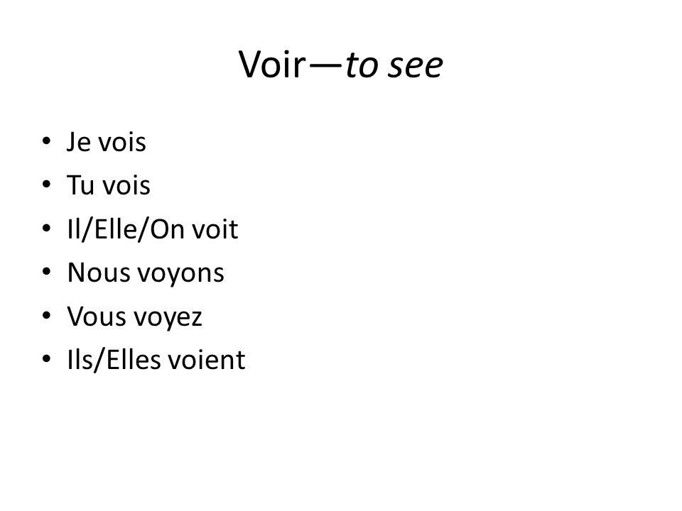 Voir—to see Je vois Tu vois Il/Elle/On voit Nous voyons Vous voyez