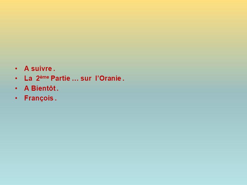 A suivre . La 2ème Partie … sur l'Oranie . A Bientôt . François .