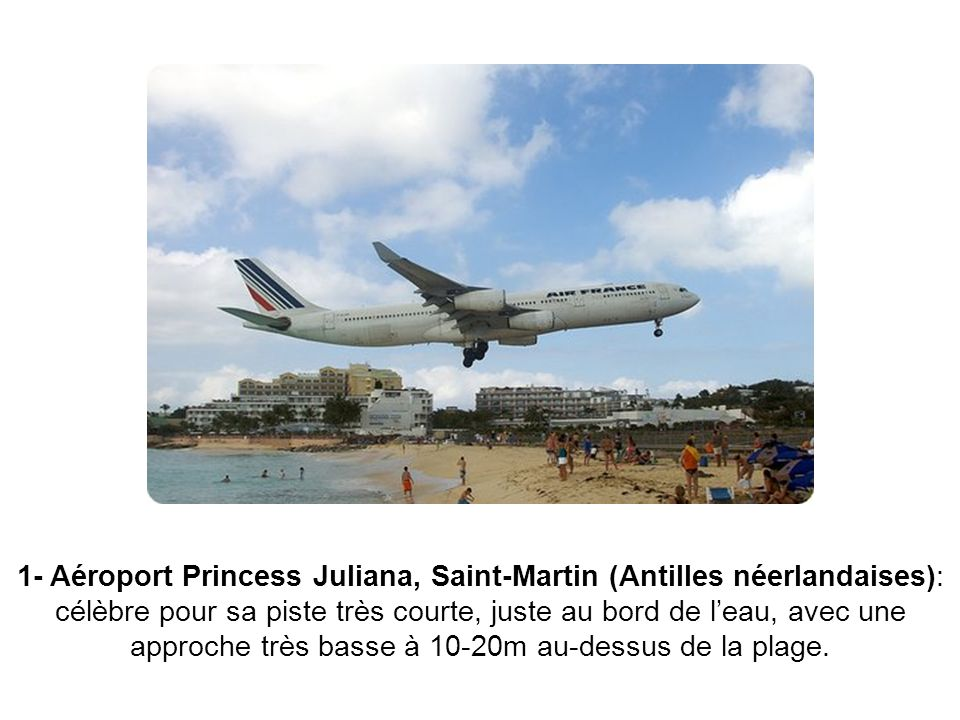 1- Aéroport Princess Juliana, Saint-Martin (Antilles néerlandaises): célèbre pour sa piste très courte, juste au bord de l'eau, avec une approche très basse à 10-20m au-dessus de la plage.