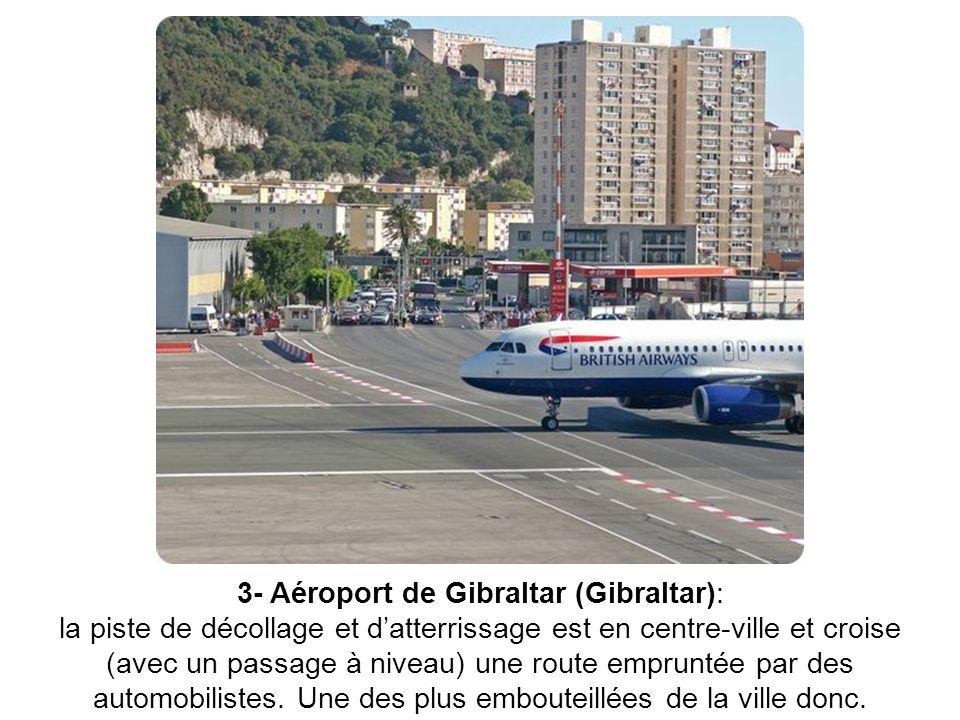 3- Aéroport de Gibraltar (Gibraltar): la piste de décollage et d'atterrissage est en centre-ville et croise (avec un passage à niveau) une route empruntée par des automobilistes.