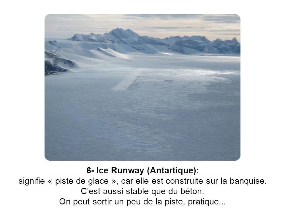 6- Ice Runway (Antartique): signifie « piste de glace », car elle est construite sur la banquise.