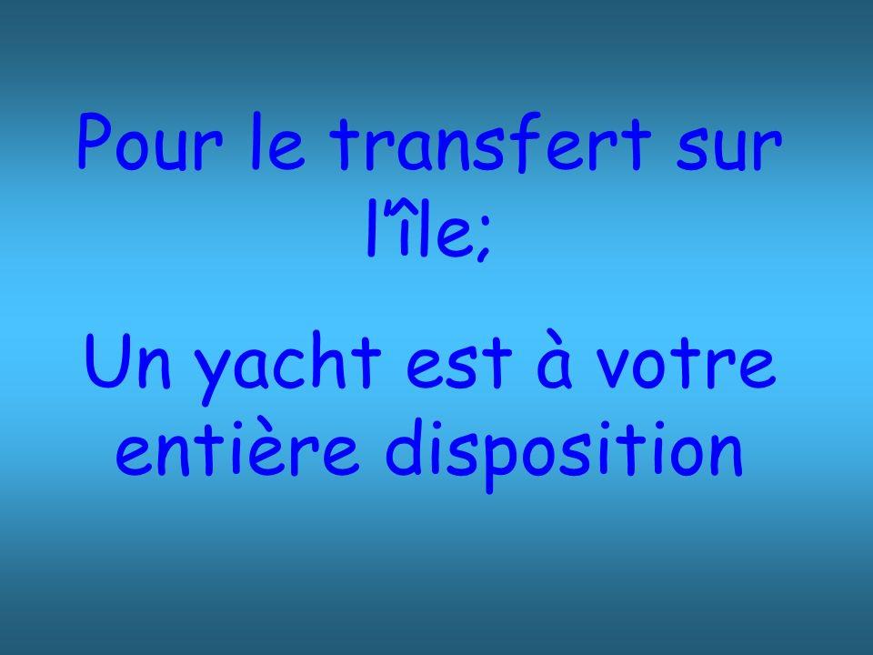 Pour le transfert sur l'île; Un yacht est à votre entière disposition
