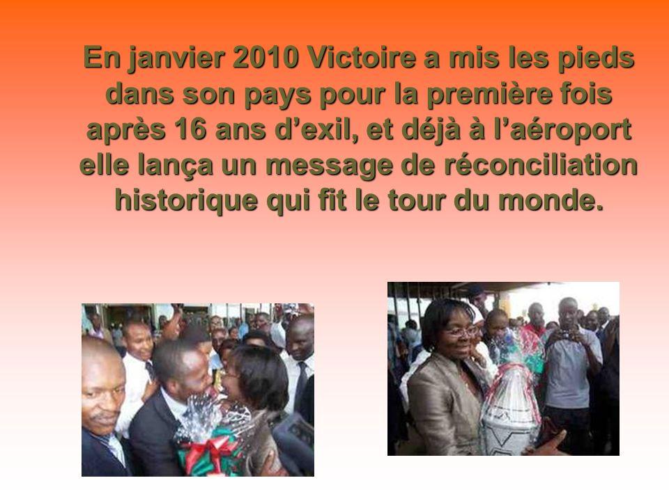 En janvier 2010 Victoire a mis les pieds dans son pays pour la première fois après 16 ans d'exil, et déjà à l'aéroport elle lança un message de réconciliation historique qui fit le tour du monde.