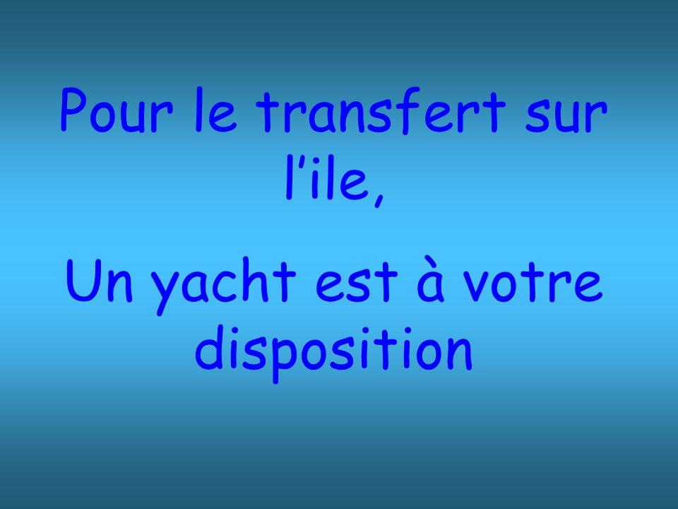 Pour le transfert sur l'ile, Un yacht est à votre disposition