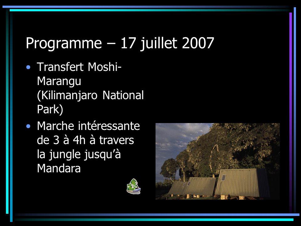 Programme – 17 juillet 2007 Transfert Moshi-Marangu (Kilimanjaro National Park) Marche intéressante de 3 à 4h à travers la jungle jusqu'à Mandara.