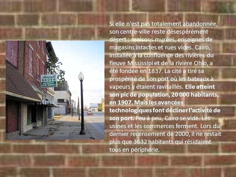 Si elle n est pas totalement abandonnée, son centre-ville reste désespérément désert : maisons murées, enseignes de magasins intactes et rues vides. Cairo, installée à la confluence des rivières du fleuve Mississipi et de la rivière Ohio, a été fondée en 1837.