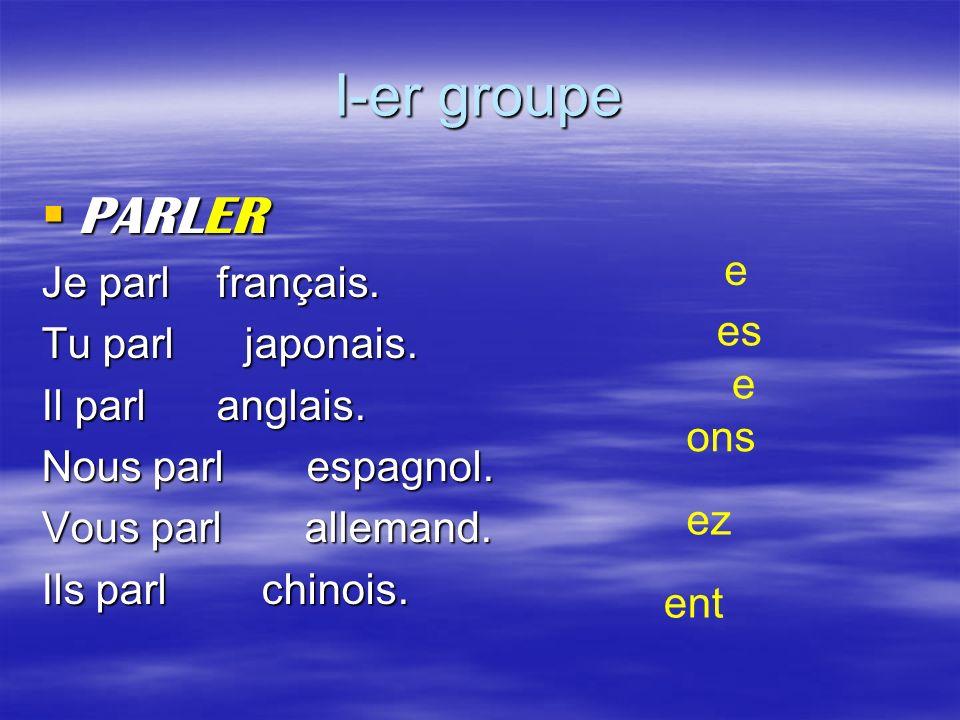 I-er groupe PARLER Je parl français. Tu parl japonais.