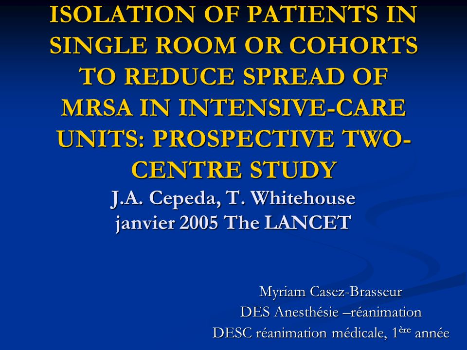 ISOLATION OF PATIENTS IN SINGLE ROOM OR COHORTS TO REDUCE SPREAD OF MRSA IN INTENSIVE-CARE UNITS: PROSPECTIVE TWO-CENTRE STUDY J.A. Cepeda, T. Whitehouse janvier 2005 The LANCET